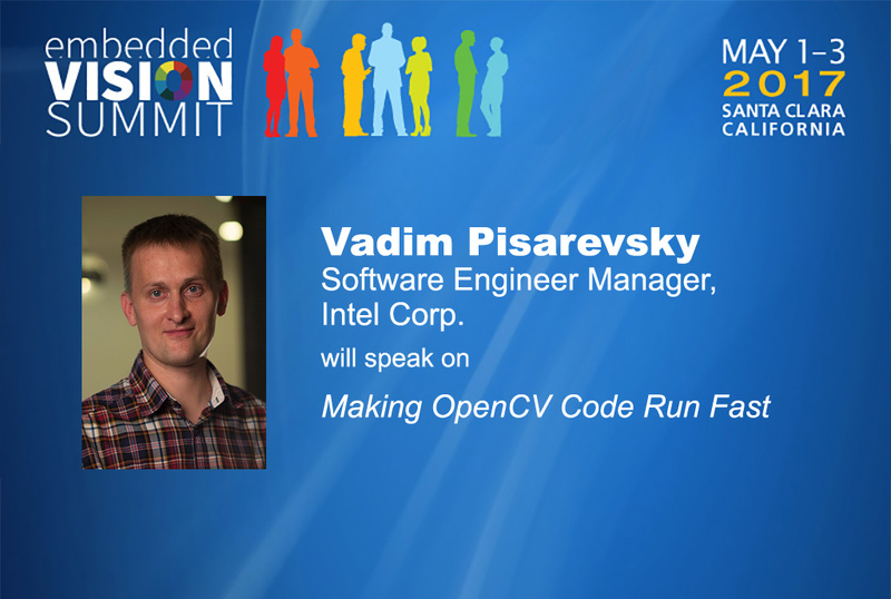 May 1-3, 2017, Santa Clara, California; Embedded Vision Summit; Vadim Pisarevsky, software engineer manager, Intel corp., will speak on Making OpenCV code run fast